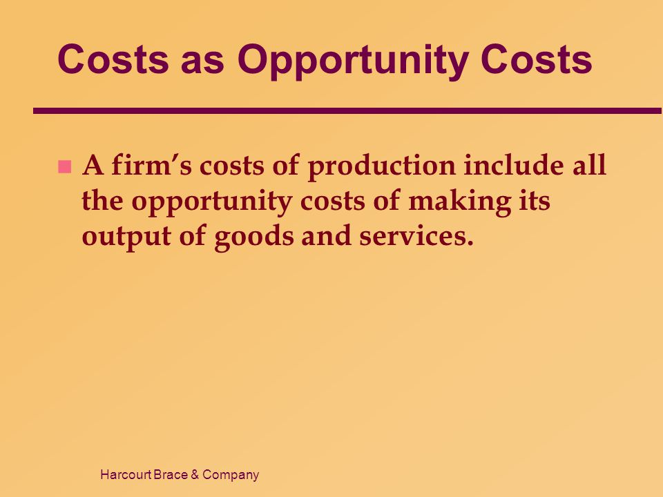 Harcourt Brace & Company Costs as Opportunity Costs n A firm's costs of production include all the opportunity costs of making its output of goods and