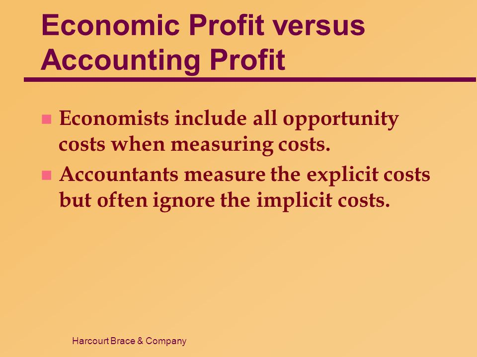 Harcourt Brace & Company Economic Profit versus Accounting Profit n Economists include all opportunity costs when measuring costs. n Accountants measu