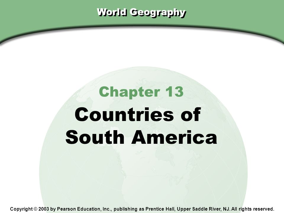 Chapter 13, Section World Geography Chapter 13 Countries of South America Copyright © 2003 by Pearson Education, Inc., publishing as Prentice Hall, Up