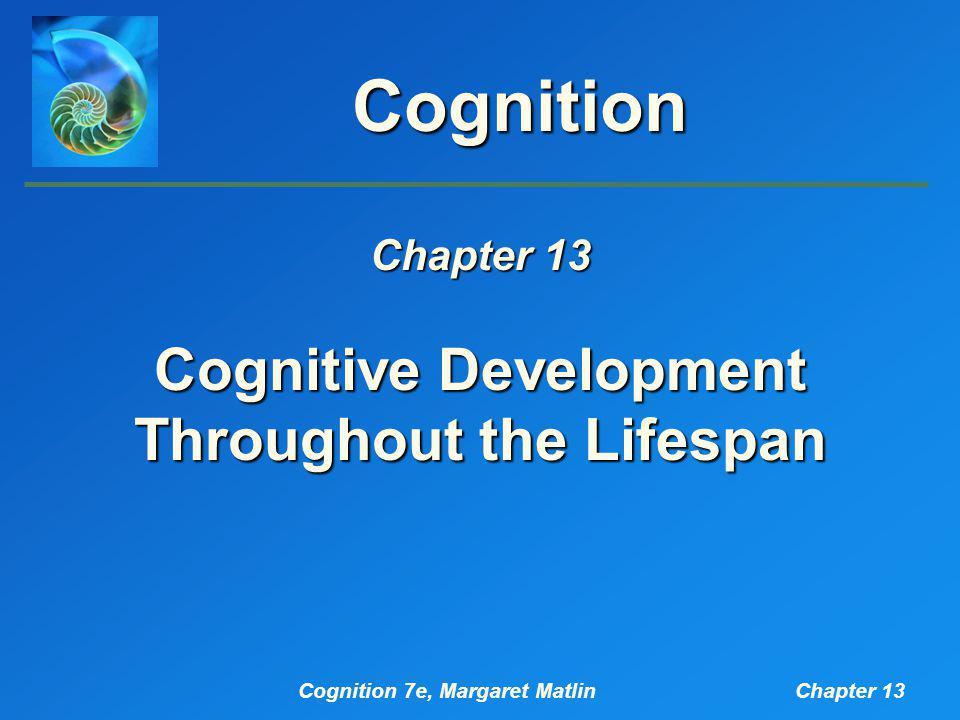 Cognition 7e, Margaret MatlinChapter 13 Cognition Cognitive Development Throughout the Lifespan Chapter 13