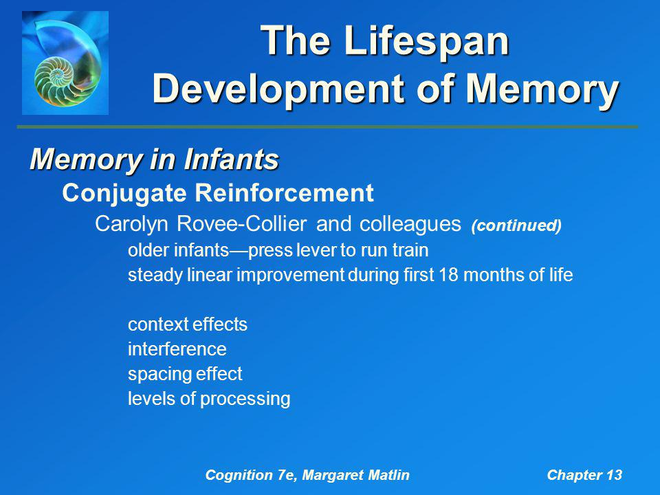Cognition 7e, Margaret MatlinChapter 13 The Lifespan Development of Memory Memory in Infants Conjugate Reinforcement Carolyn Rovee-Collier and colleagues (continued) older infants—press lever to run train steady linear improvement during first 18 months of life context effects interference spacing effect levels of processing