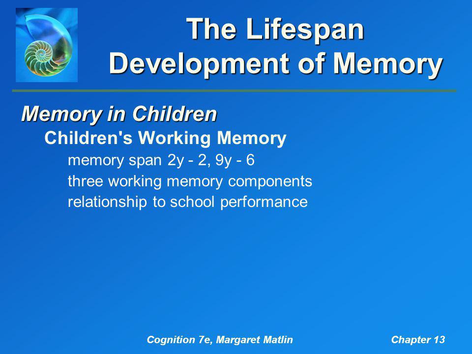 Cognition 7e, Margaret MatlinChapter 13 The Lifespan Development of Memory Memory in Children Children's Working Memory memory span 2y - 2, 9y - 6 thr