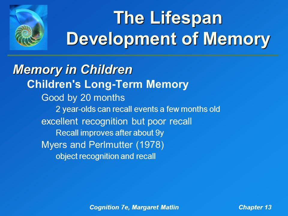 Cognition 7e, Margaret MatlinChapter 13 The Lifespan Development of Memory Memory in Children Children s Long-Term Memory Good by 20 months 2 year-olds can recall events a few months old excellent recognition but poor recall Recall improves after about 9y Myers and Perlmutter (1978) object recognition and recall