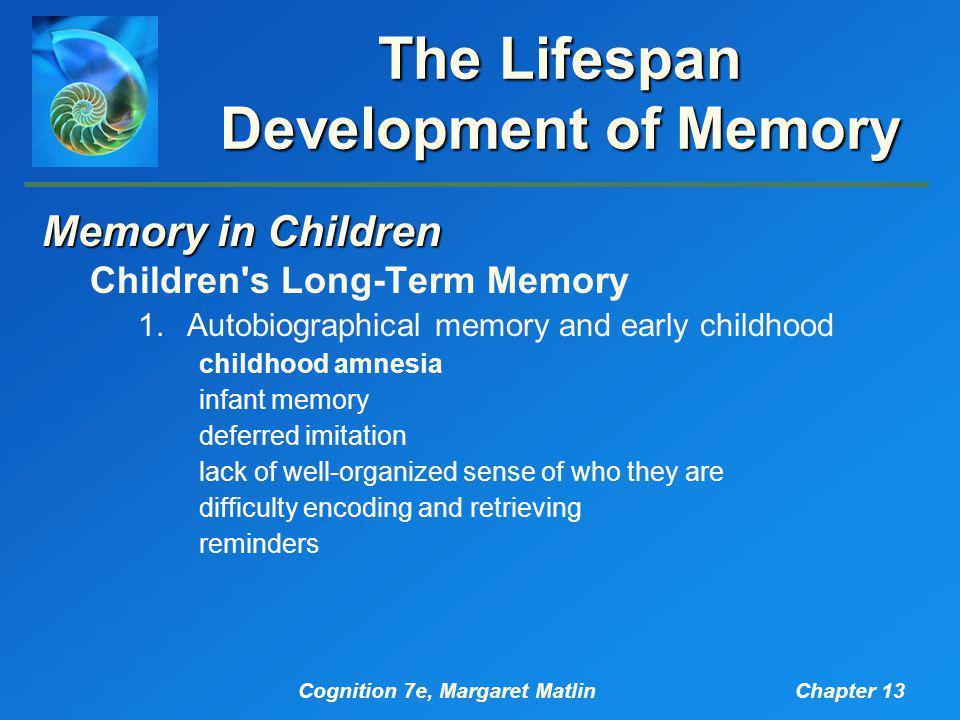 Cognition 7e, Margaret MatlinChapter 13 The Lifespan Development of Memory Memory in Children Children's Long-Term Memory 1.Autobiographical memory an