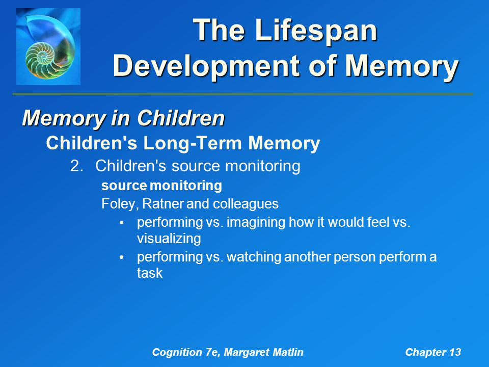 Cognition 7e, Margaret MatlinChapter 13 The Lifespan Development of Memory Memory in Children Children s Long-Term Memory 2.Children s source monitoring source monitoring Foley, Ratner and colleagues performing vs.