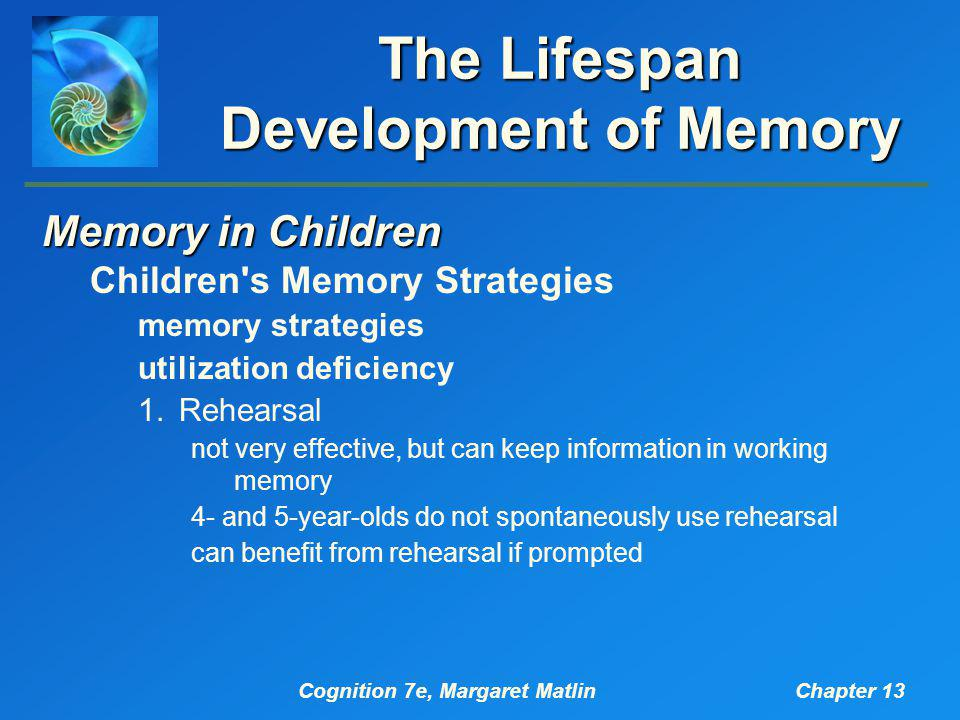 Cognition 7e, Margaret MatlinChapter 13 The Lifespan Development of Memory Memory in Children Children s Memory Strategies memory strategies utilization deficiency 1.Rehearsal not very effective, but can keep information in working memory 4- and 5-year-olds do not spontaneously use rehearsal can benefit from rehearsal if prompted