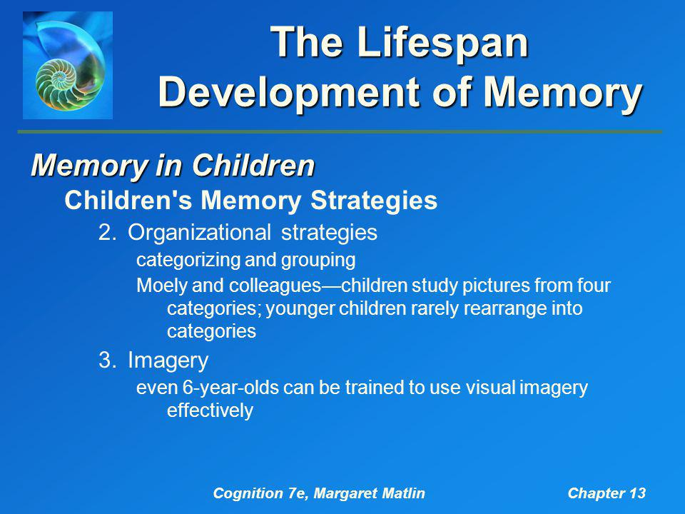 Cognition 7e, Margaret MatlinChapter 13 The Lifespan Development of Memory Memory in Children Children s Memory Strategies 2.Organizational strategies categorizing and grouping Moely and colleagues—children study pictures from four categories; younger children rarely rearrange into categories 3.Imagery even 6-year-olds can be trained to use visual imagery effectively