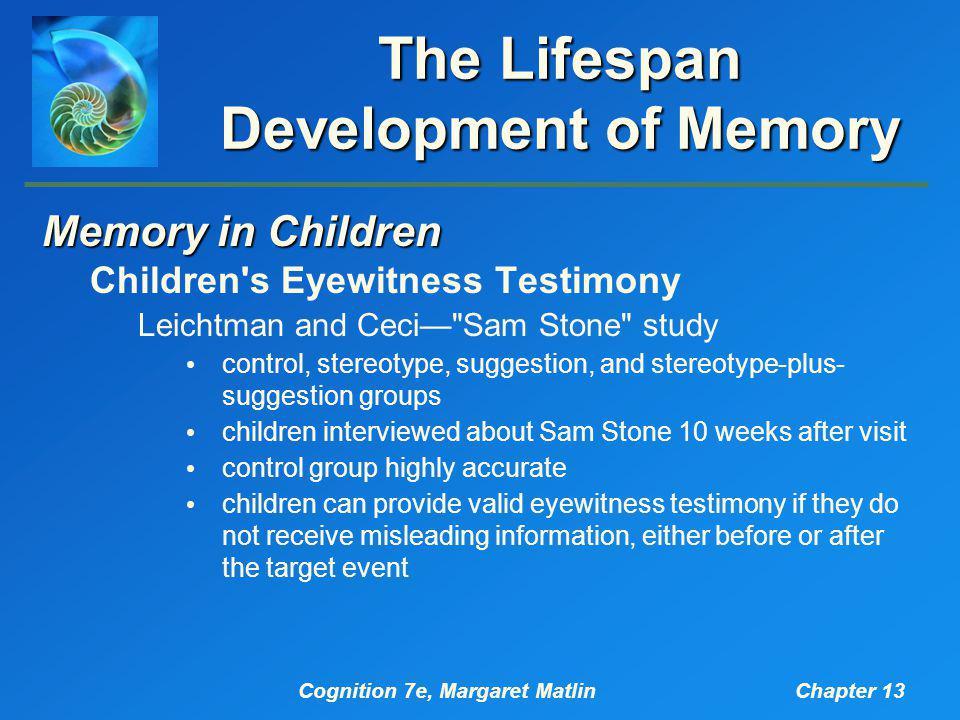 Cognition 7e, Margaret MatlinChapter 13 The Lifespan Development of Memory Memory in Children Children's Eyewitness Testimony Leichtman and Ceci—