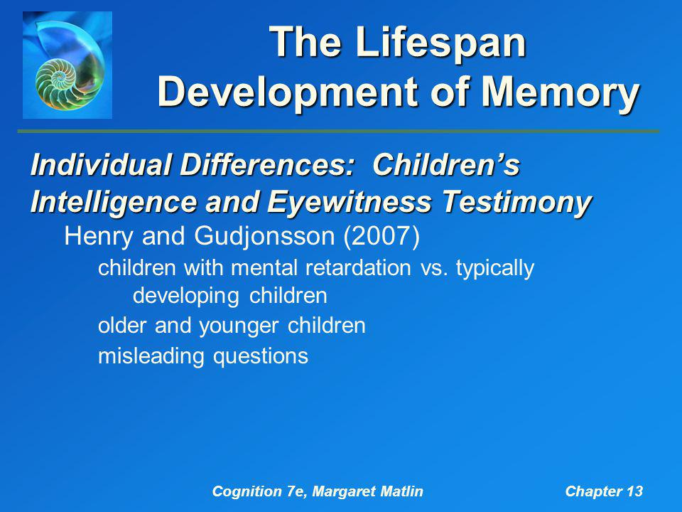 Cognition 7e, Margaret MatlinChapter 13 The Lifespan Development of Memory Individual Differences: Children's Intelligence and Eyewitness Testimony He