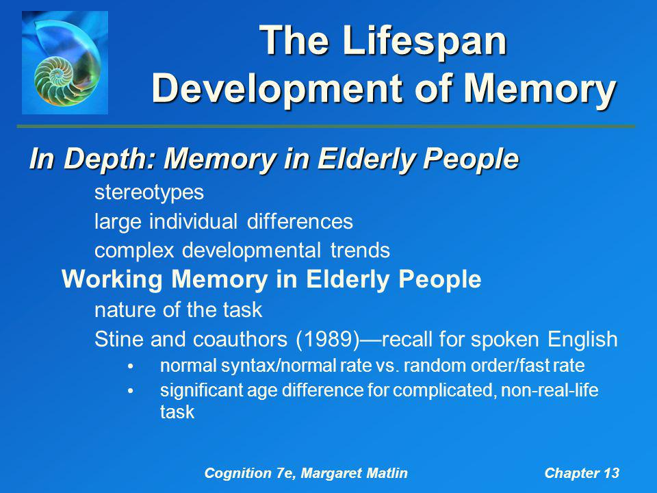Cognition 7e, Margaret MatlinChapter 13 The Lifespan Development of Memory In Depth: Memory in Elderly People stereotypes large individual differences complex developmental trends Working Memory in Elderly People nature of the task Stine and coauthors (1989)—recall for spoken English normal syntax/normal rate vs.