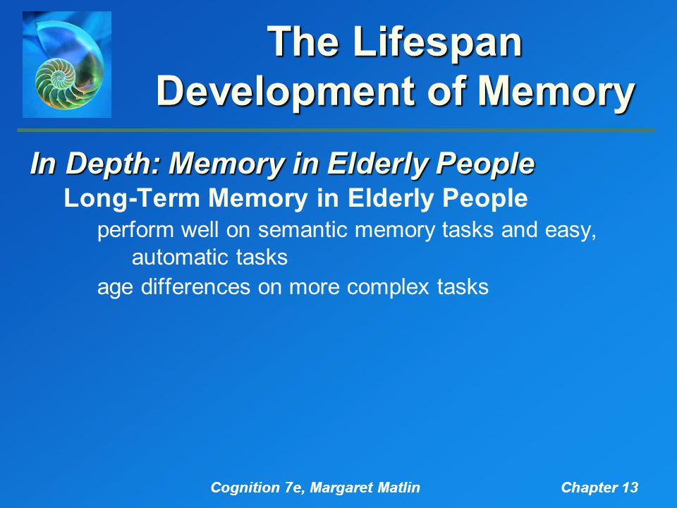 Cognition 7e, Margaret MatlinChapter 13 The Lifespan Development of Memory In Depth: Memory in Elderly People Long-Term Memory in Elderly People perform well on semantic memory tasks and easy, automatic tasks age differences on more complex tasks