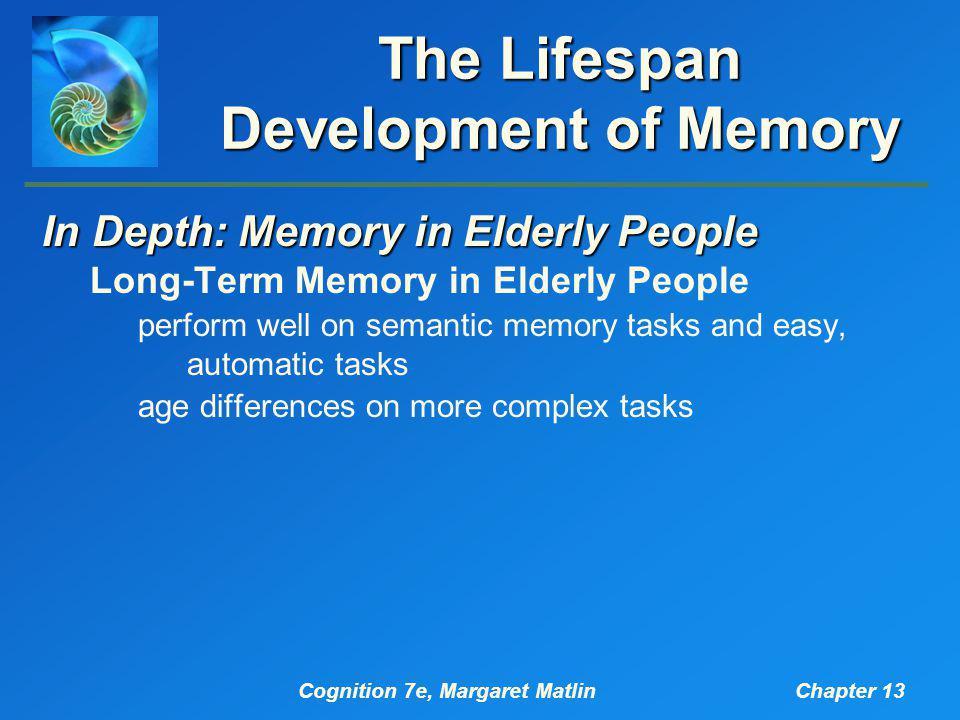 Cognition 7e, Margaret MatlinChapter 13 The Lifespan Development of Memory In Depth: Memory in Elderly People Long-Term Memory in Elderly People perfo