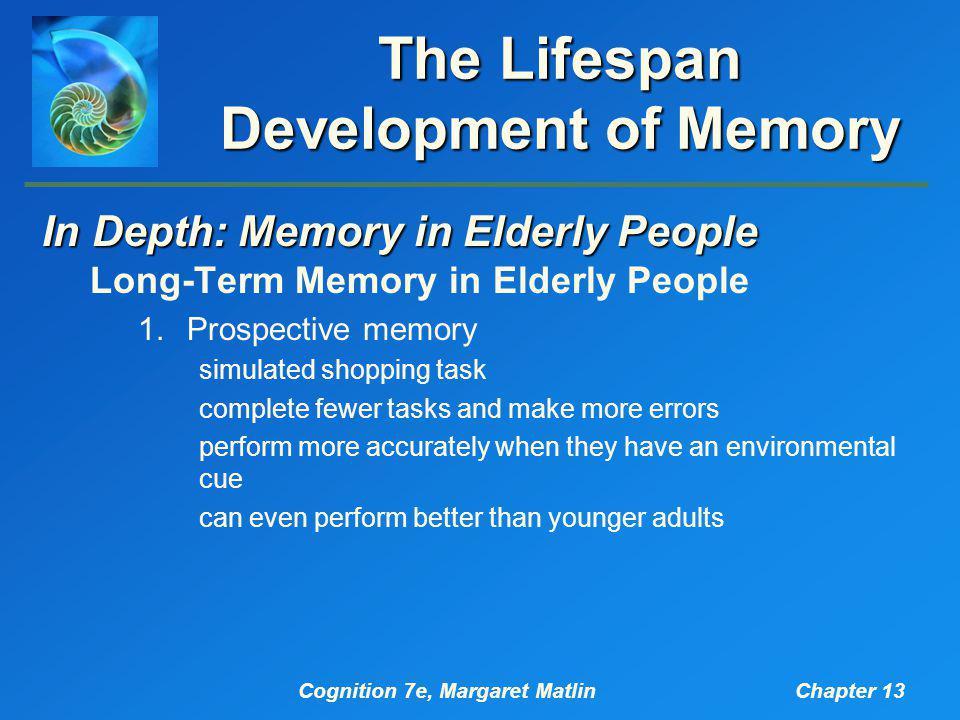 Cognition 7e, Margaret MatlinChapter 13 The Lifespan Development of Memory In Depth: Memory in Elderly People Long-Term Memory in Elderly People 1.Pro