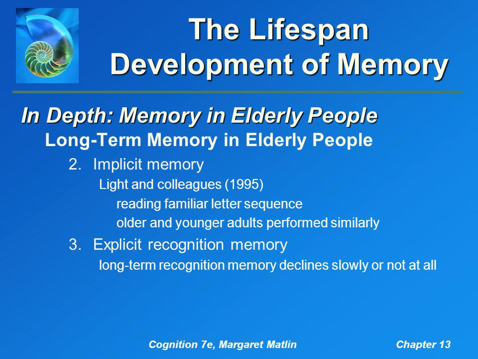 Cognition 7e, Margaret MatlinChapter 13 The Lifespan Development of Memory In Depth: Memory in Elderly People Long-Term Memory in Elderly People 2.Implicit memory Light and colleagues (1995) reading familiar letter sequence older and younger adults performed similarly 3.Explicit recognition memory long-term recognition memory declines slowly or not at all