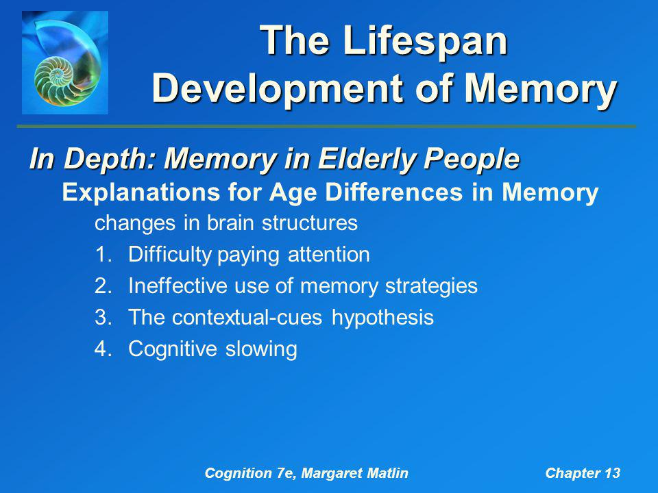 Cognition 7e, Margaret MatlinChapter 13 The Lifespan Development of Memory In Depth: Memory in Elderly People Explanations for Age Differences in Memo