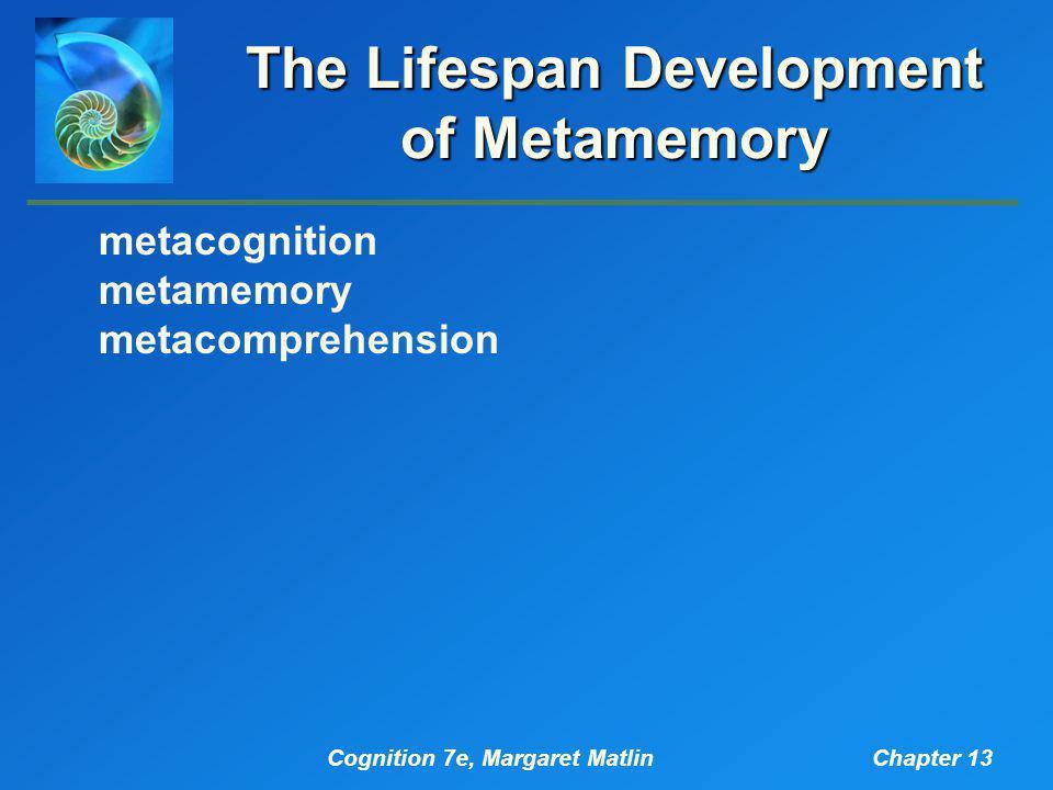 Cognition 7e, Margaret MatlinChapter 13 The Lifespan Development of Metamemory metacognition metamemory metacomprehension