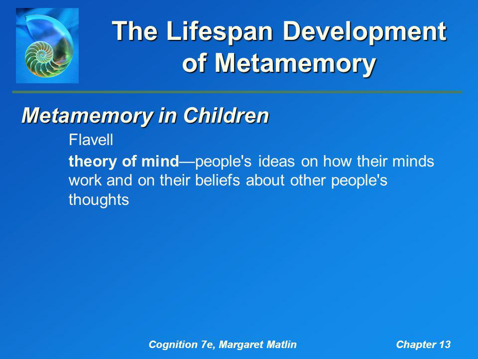 Cognition 7e, Margaret MatlinChapter 13 The Lifespan Development of Metamemory Metamemory in Children Flavell theory of mind—people's ideas on how the