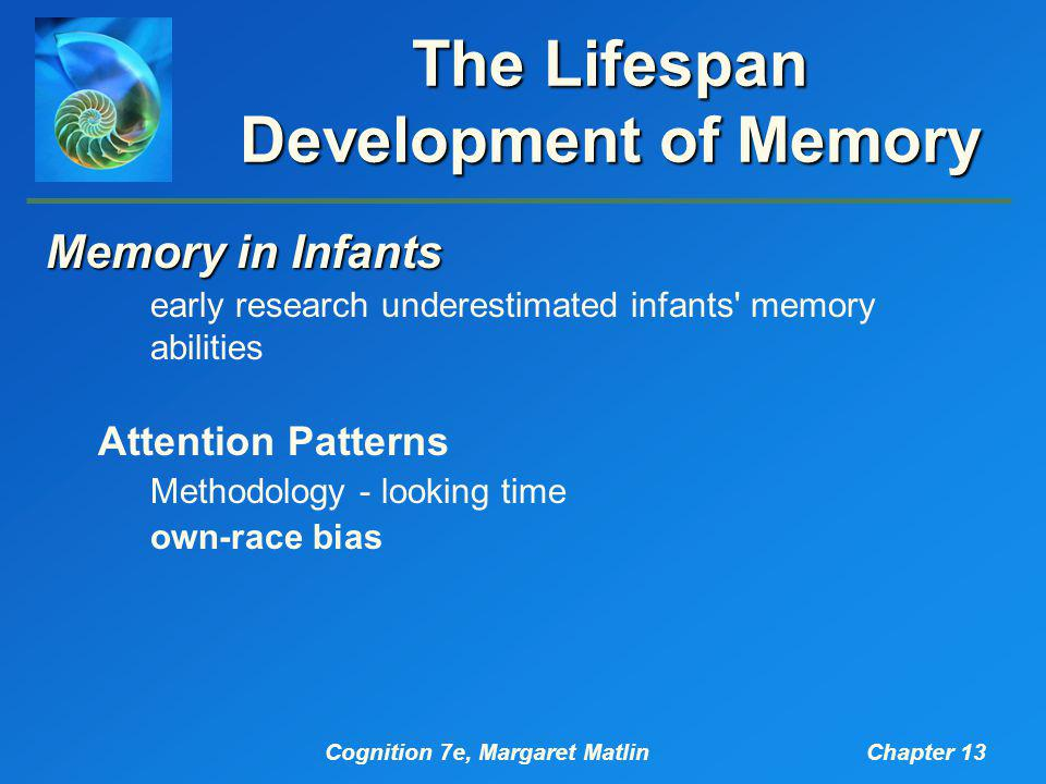 Cognition 7e, Margaret MatlinChapter 13 The Lifespan Development of Memory Memory in Infants early research underestimated infants memory abilities Attention Patterns Methodology - looking time own-race bias