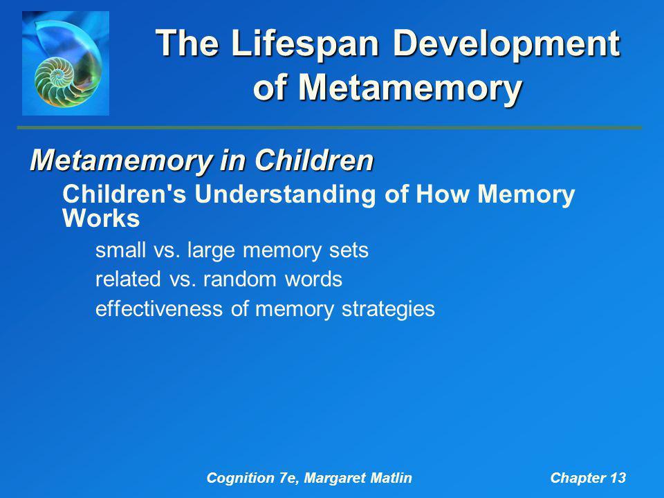 Cognition 7e, Margaret MatlinChapter 13 The Lifespan Development of Metamemory Metamemory in Children Children's Understanding of How Memory Works sma