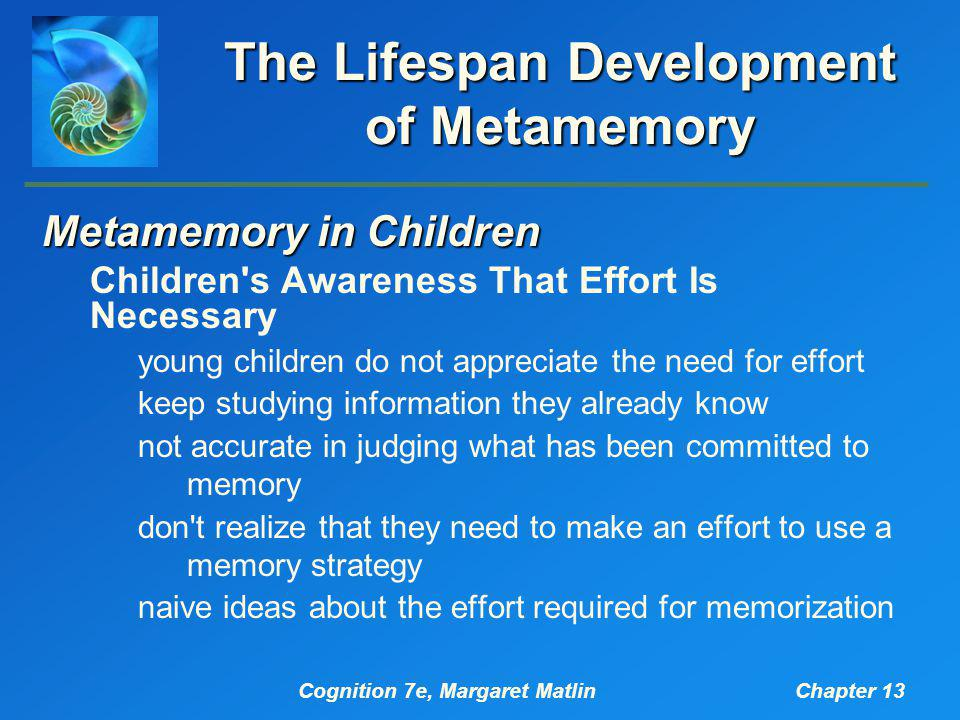 Cognition 7e, Margaret MatlinChapter 13 The Lifespan Development of Metamemory Metamemory in Children Children s Awareness That Effort Is Necessary young children do not appreciate the need for effort keep studying information they already know not accurate in judging what has been committed to memory don t realize that they need to make an effort to use a memory strategy naive ideas about the effort required for memorization