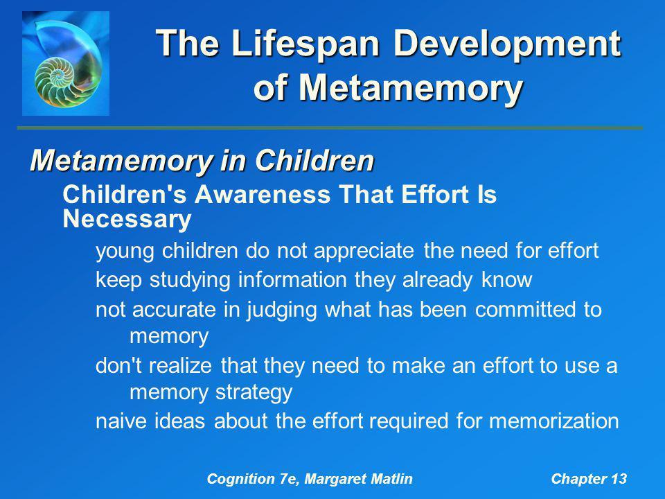Cognition 7e, Margaret MatlinChapter 13 The Lifespan Development of Metamemory Metamemory in Children Children's Awareness That Effort Is Necessary yo