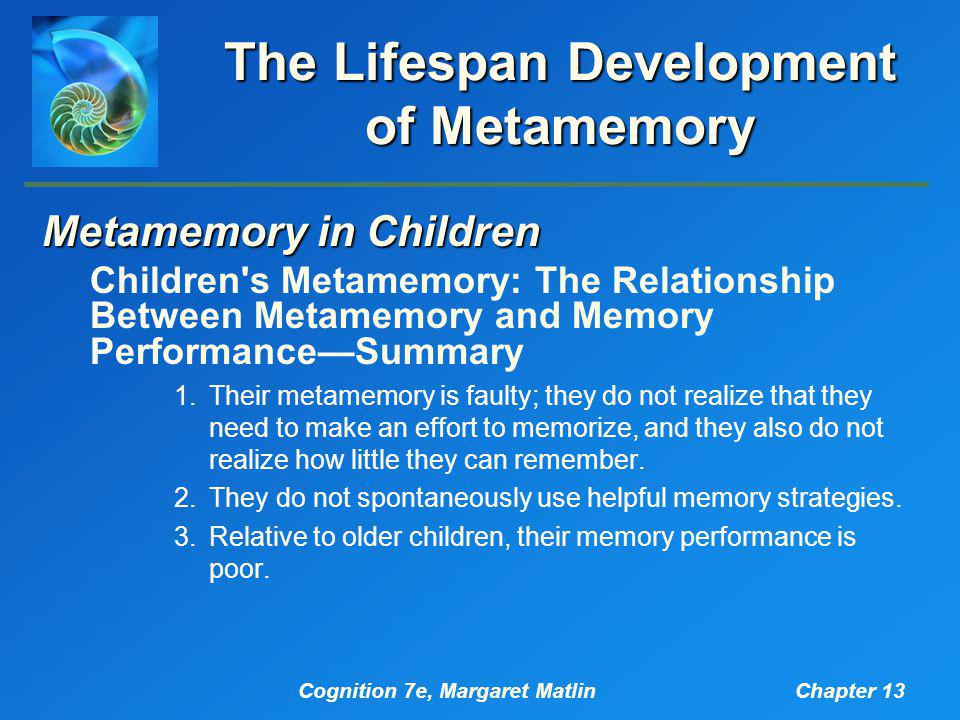 Cognition 7e, Margaret MatlinChapter 13 The Lifespan Development of Metamemory Metamemory in Children Children's Metamemory: The Relationship Between