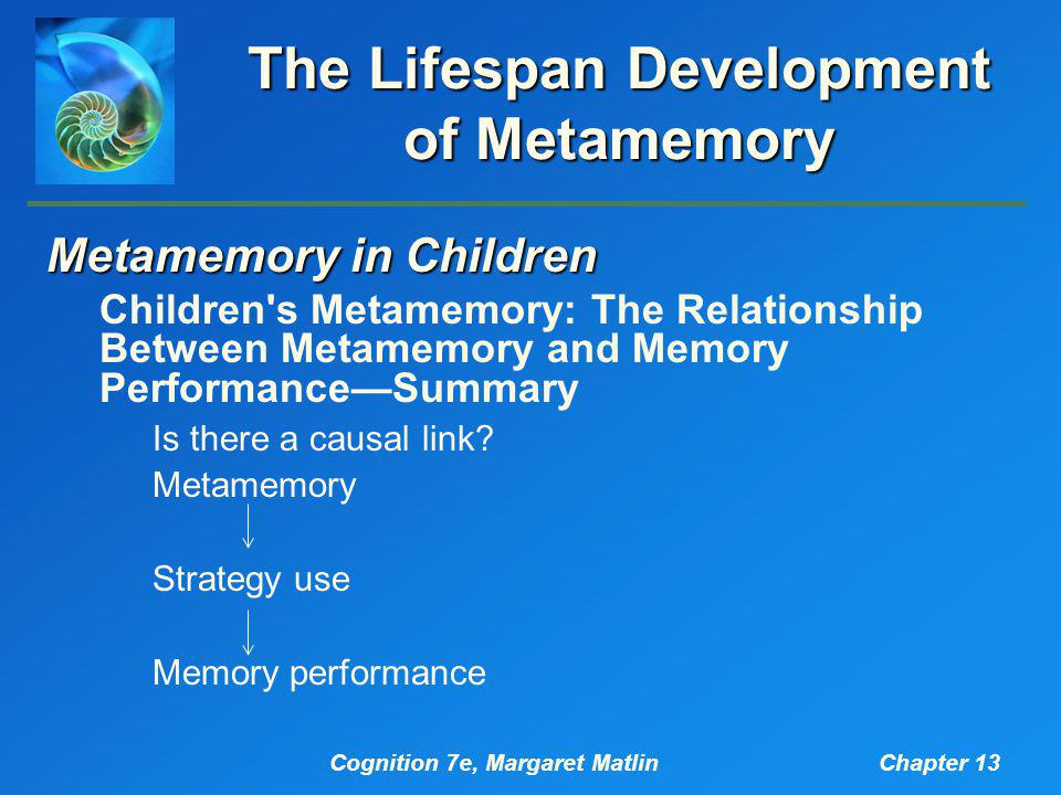 Cognition 7e, Margaret MatlinChapter 13 The Lifespan Development of Metamemory Metamemory in Children Children s Metamemory: The Relationship Between Metamemory and Memory Performance—Summary Is there a causal link.