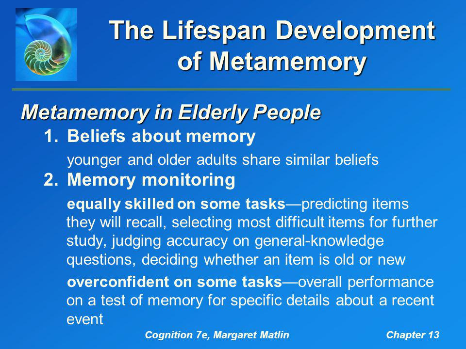 Cognition 7e, Margaret MatlinChapter 13 The Lifespan Development of Metamemory Metamemory in Elderly People 1.Beliefs about memory younger and older adults share similar beliefs 2.Memory monitoring equally skilled on some tasks—predicting items they will recall, selecting most difficult items for further study, judging accuracy on general-knowledge questions, deciding whether an item is old or new overconfident on some tasks—overall performance on a test of memory for specific details about a recent event