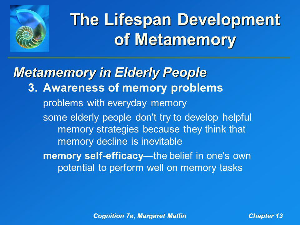 Cognition 7e, Margaret MatlinChapter 13 The Lifespan Development of Metamemory Metamemory in Elderly People 3.Awareness of memory problems problems with everyday memory some elderly people don t try to develop helpful memory strategies because they think that memory decline is inevitable memory self-efficacy—the belief in one s own potential to perform well on memory tasks