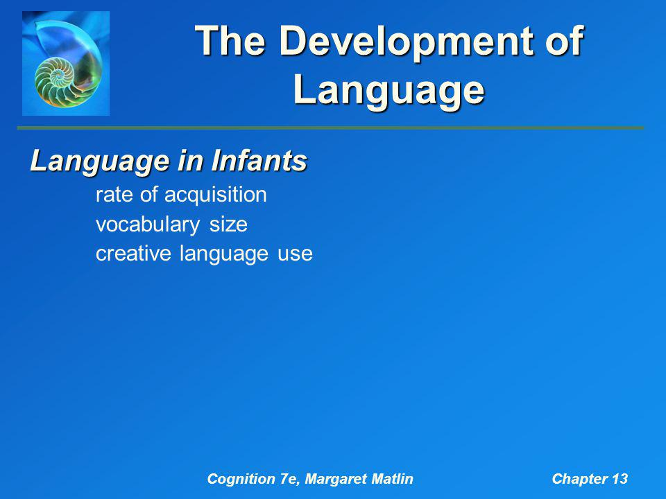 Cognition 7e, Margaret MatlinChapter 13 The Development of Language Language in Infants rate of acquisition vocabulary size creative language use