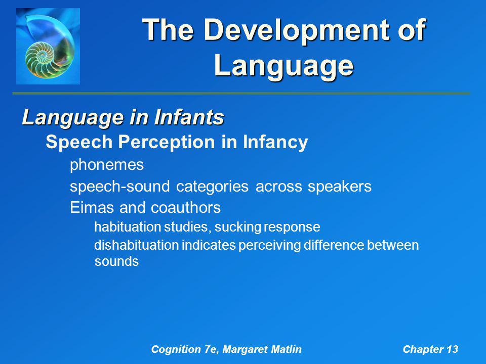 Cognition 7e, Margaret MatlinChapter 13 The Development of Language Language in Infants Speech Perception in Infancy phonemes speech-sound categories