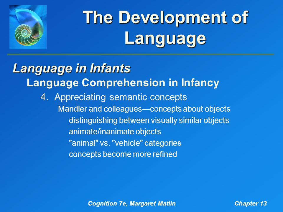 Cognition 7e, Margaret MatlinChapter 13 The Development of Language Language in Infants Language Comprehension in Infancy 4.Appreciating semantic concepts Mandler and colleagues—concepts about objects distinguishing between visually similar objects animate/inanimate objects animal vs.
