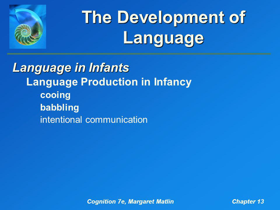 Cognition 7e, Margaret MatlinChapter 13 The Development of Language Language in Infants Language Production in Infancy cooing babbling intentional communication