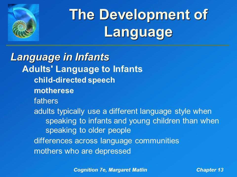 Cognition 7e, Margaret MatlinChapter 13 The Development of Language Language in Infants Adults Language to Infants child-directed speech motherese fathers adults typically use a different language style when speaking to infants and young children than when speaking to older people differences across language communities mothers who are depressed