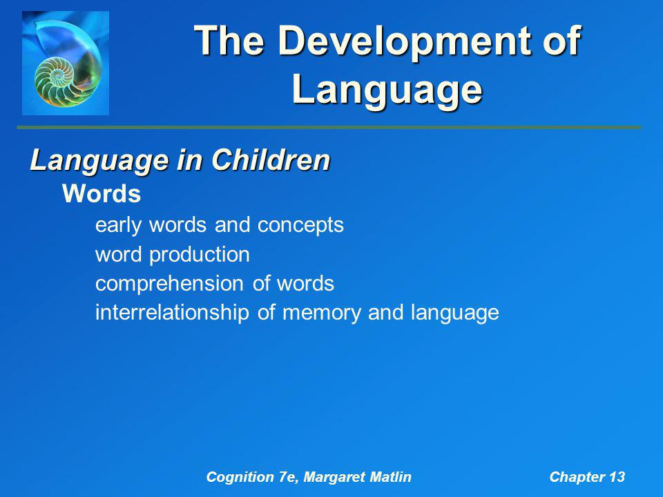 Cognition 7e, Margaret MatlinChapter 13 The Development of Language Language in Children Words early words and concepts word production comprehension