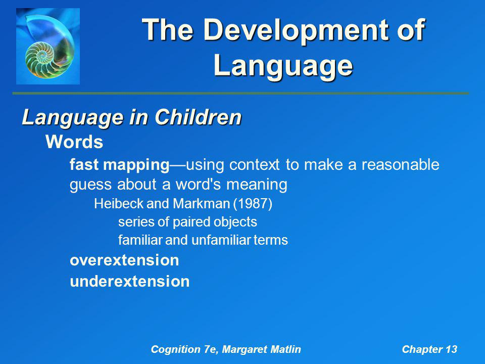 Cognition 7e, Margaret MatlinChapter 13 The Development of Language Language in Children Words fast mapping—using context to make a reasonable guess about a word s meaning Heibeck and Markman (1987) series of paired objects familiar and unfamiliar terms overextension underextension