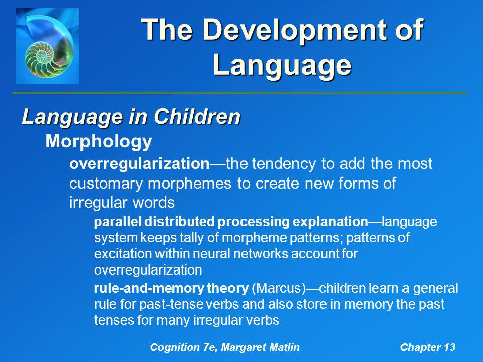 Cognition 7e, Margaret MatlinChapter 13 The Development of Language Language in Children Morphology overregularization—the tendency to add the most customary morphemes to create new forms of irregular words parallel distributed processing explanation—language system keeps tally of morpheme patterns; patterns of excitation within neural networks account for overregularization rule-and-memory theory (Marcus)—children learn a general rule for past-tense verbs and also store in memory the past tenses for many irregular verbs
