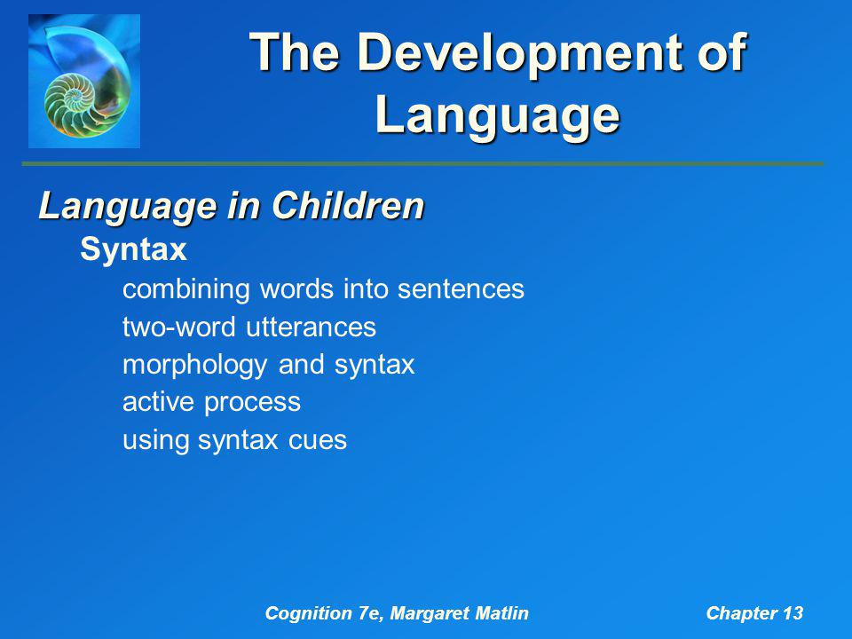 Cognition 7e, Margaret MatlinChapter 13 The Development of Language Language in Children Syntax combining words into sentences two-word utterances mor