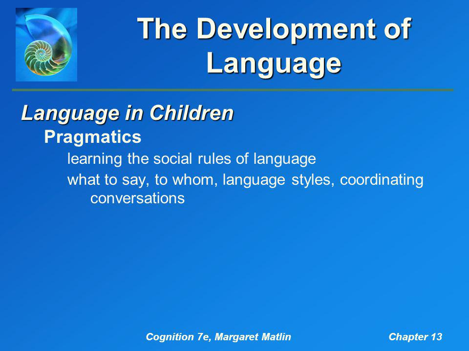 Cognition 7e, Margaret MatlinChapter 13 The Development of Language Language in Children Pragmatics learning the social rules of language what to say,