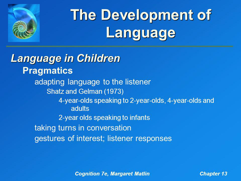 Cognition 7e, Margaret MatlinChapter 13 The Development of Language Language in Children Pragmatics adapting language to the listener Shatz and Gelman (1973) 4-year-olds speaking to 2-year-olds, 4-year-olds and adults 2-year olds speaking to infants taking turns in conversation gestures of interest; listener responses