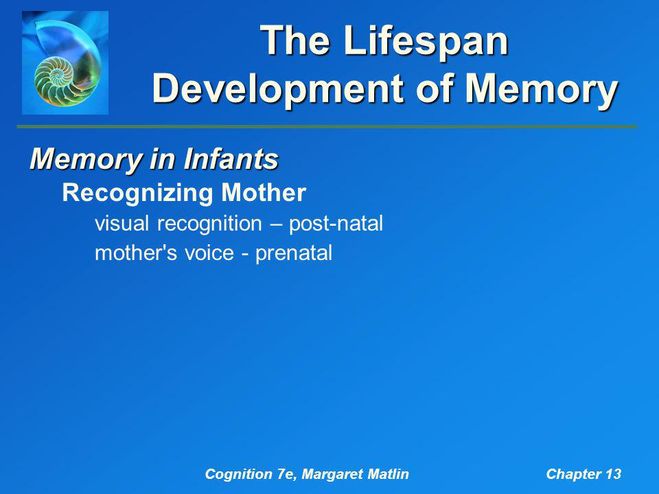 Cognition 7e, Margaret MatlinChapter 13 The Lifespan Development of Memory Memory in Infants Recognizing Mother visual recognition – post-natal mother s voice - prenatal