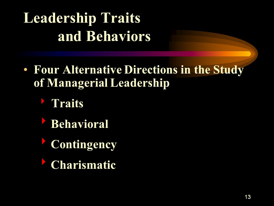 13 Leadership Traits and Behaviors Four Alternative Directions in the Study of Managerial Leadership  Traits  Behavioral  Contingency  Charismatic