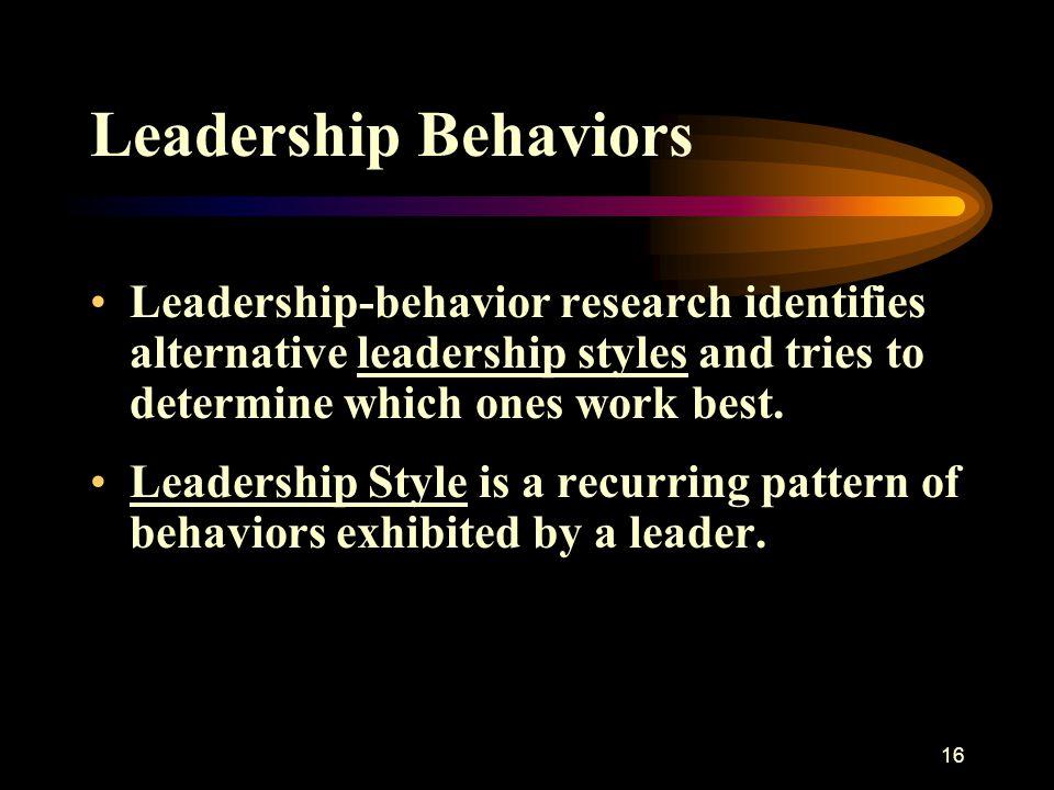 16 Leadership Behaviors Leadership-behavior research identifies alternative leadership styles and tries to determine which ones work best. Leadership