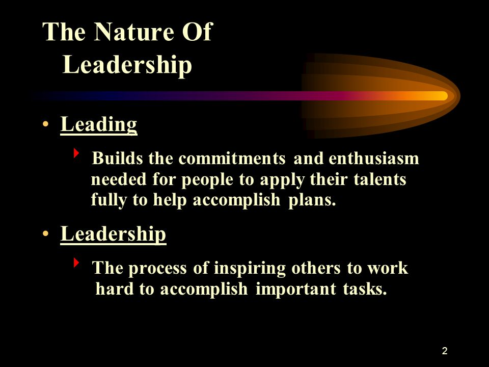 2 The Nature Of Leadership Leading  Builds the commitments and enthusiasm needed for people to apply their talents fully to help accomplish plans. Le