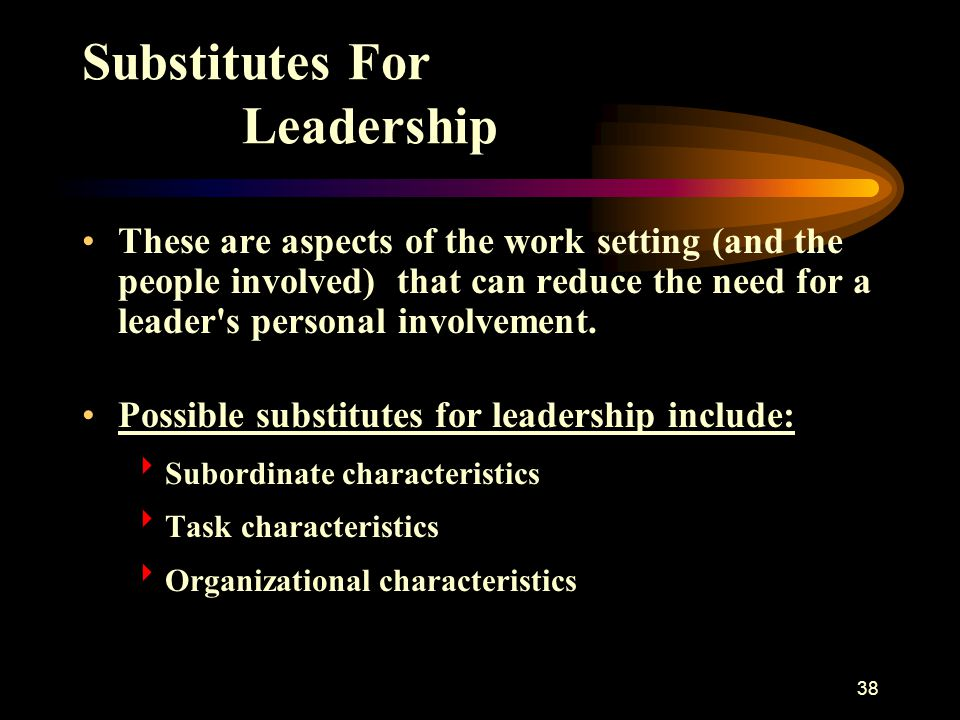 38 Substitutes For Leadership These are aspects of the work setting (and the people involved) that can reduce the need for a leader's personal involve