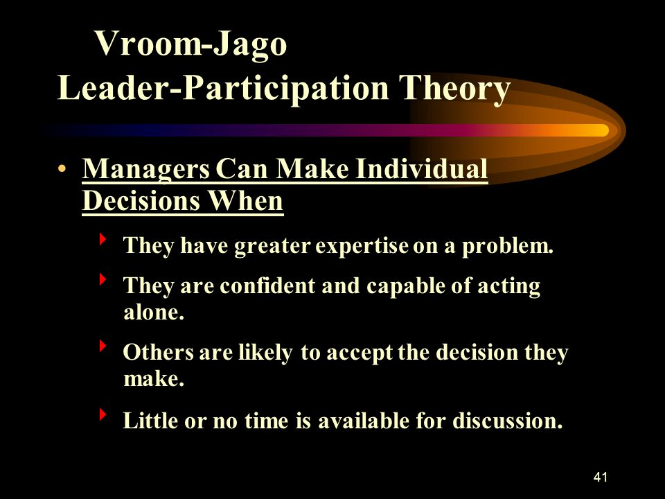 41 Vroom-Jago Leader-Participation Theory Managers Can Make Individual Decisions When  They have greater expertise on a problem.  They are confident