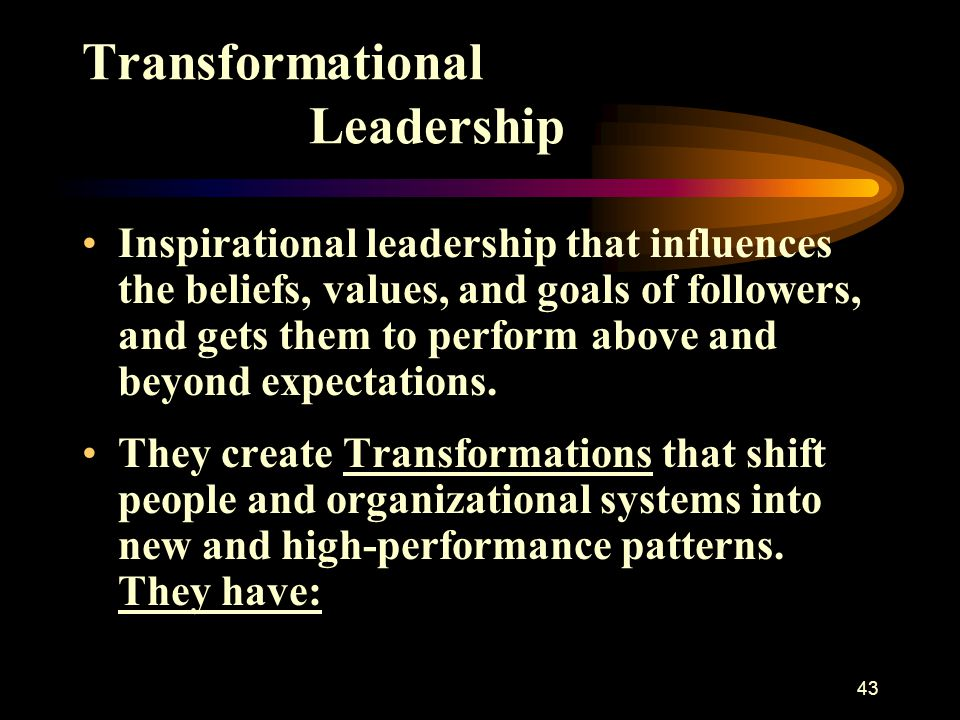 43 Transformational Leadership Inspirational leadership that influences the beliefs, values, and goals of followers, and gets them to perform above an
