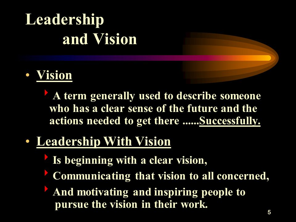 5 Leadership and Vision Vision  A term generally used to describe someone who has a clear sense of the future and the actions needed to get there....