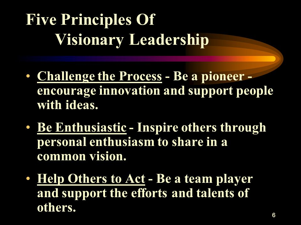 6 Five Principles Of Visionary Leadership Challenge the Process - Be a pioneer - encourage innovation and support people with ideas. Be Enthusiastic -