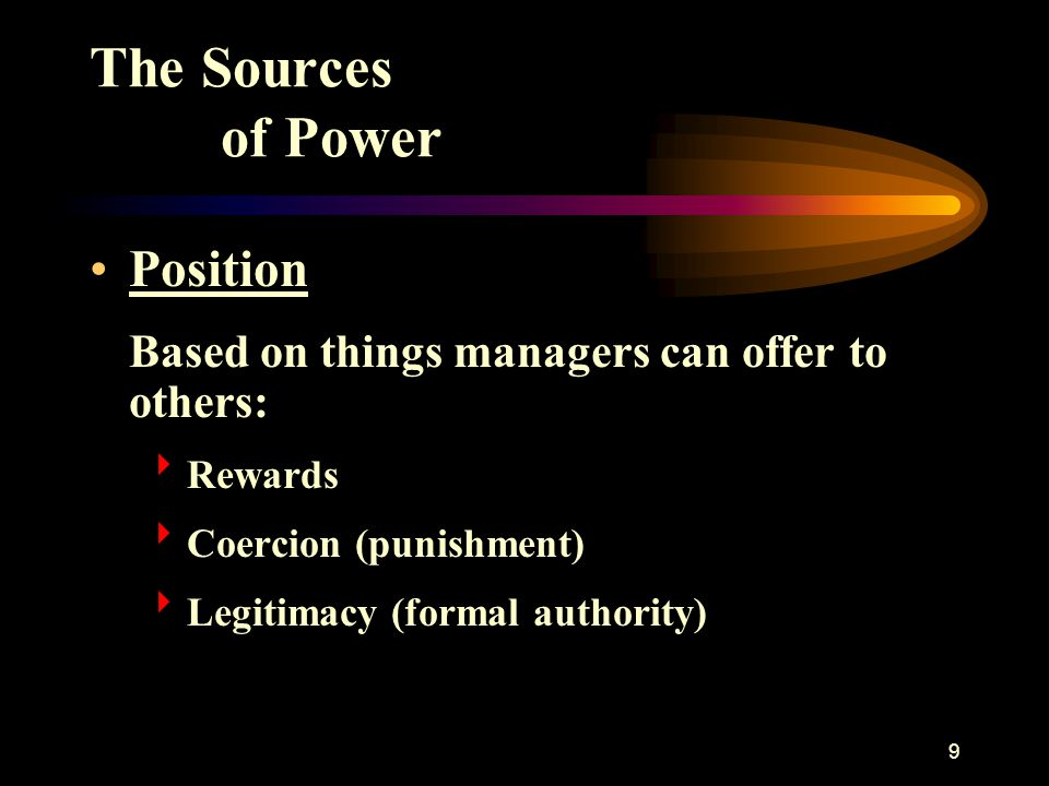 9 The Sources of Power Position Based on things managers can offer to others:  Rewards  Coercion (punishment)  Legitimacy (formal authority)